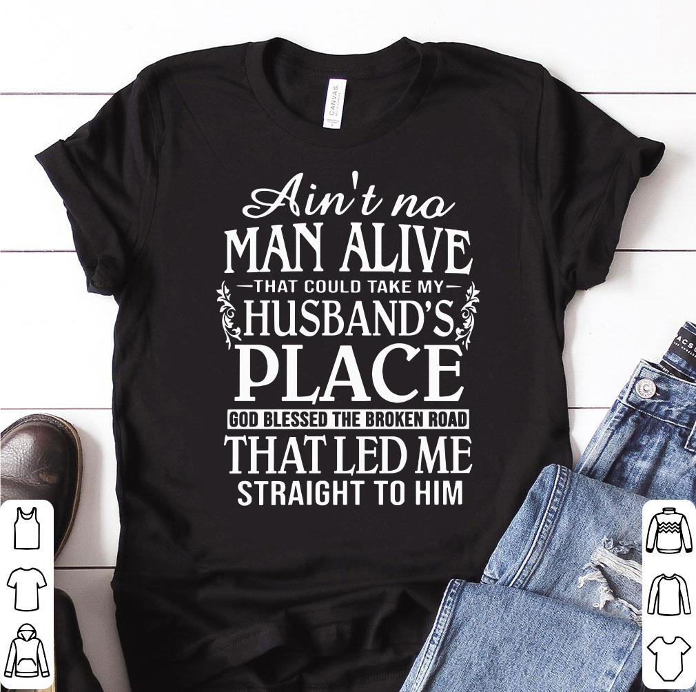 Awesome Ain't no man alive that could take my husband's place god blessed the broken road that led me straight to him shirt