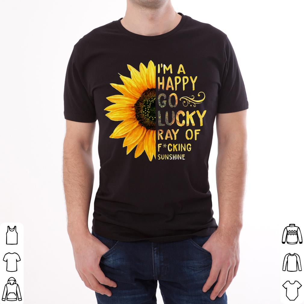 Nice Sunflower I'm a happy go lucky ray of fucking sunshine shirt