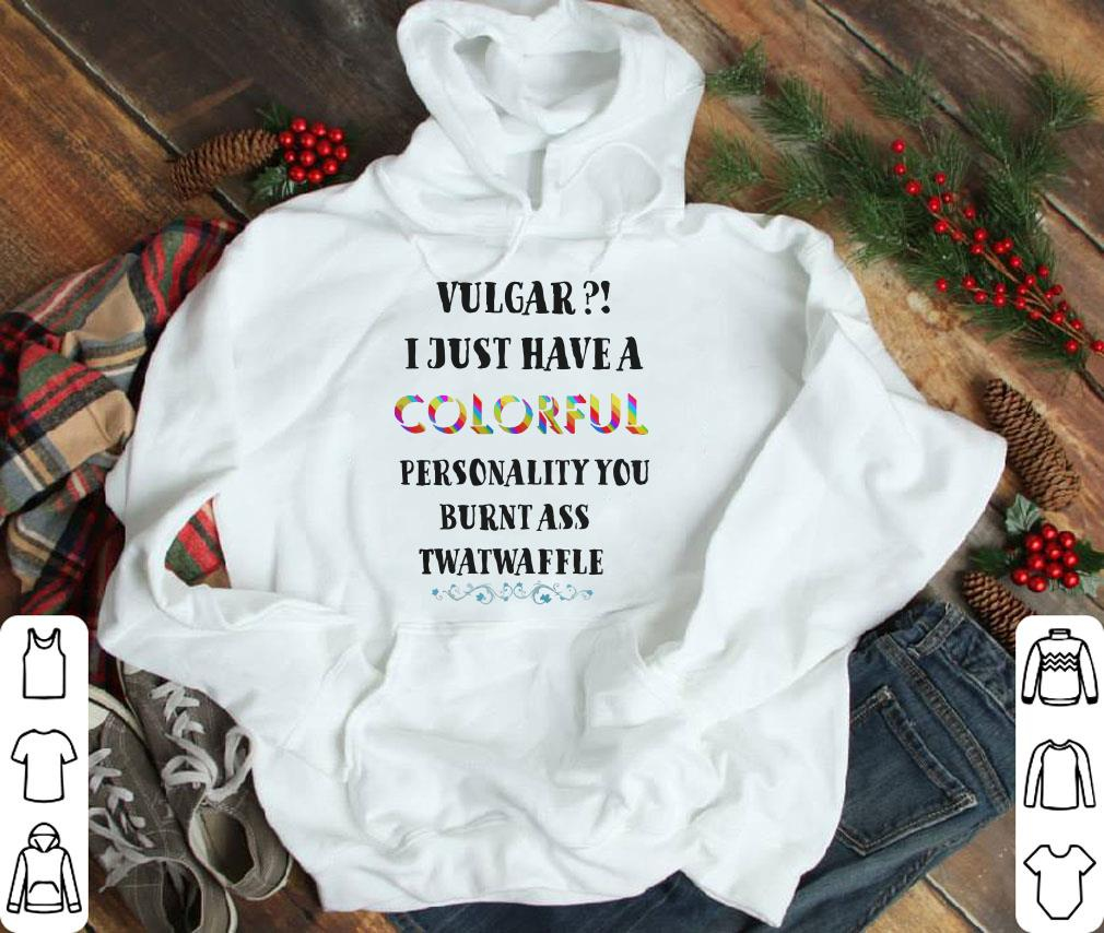 Pretty Vulgar I just have a colorful personality you burnt ass twatwaffle colorful shirt