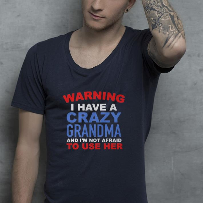 Warning I have a crazy grandma and I m not afraid to use her shirt 4 - Warning I have a crazy grandma and I'm not afraid to use her shirt