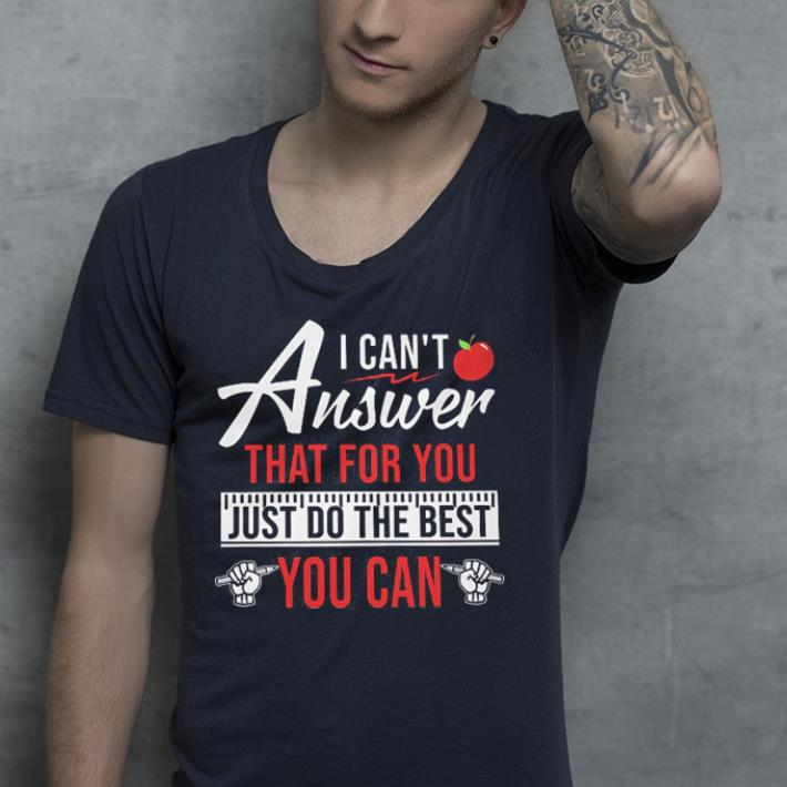 Apple I can t answer that for you just do the best you can shirt 4 - Apple I can't answer that for you just do the best you can shirt