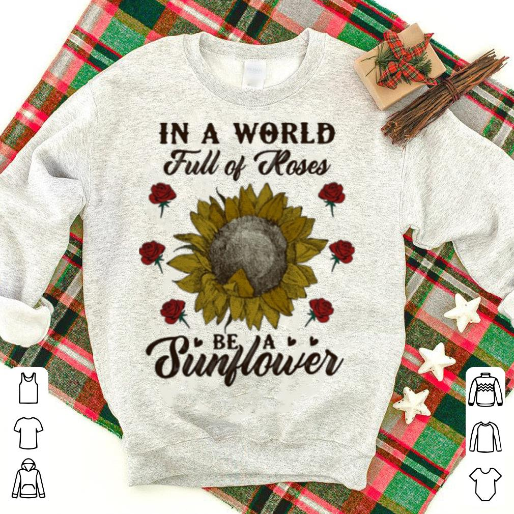 In a world full of Roses be a sunflower shirt 1 - In a world full of Roses be a sunflower shirt