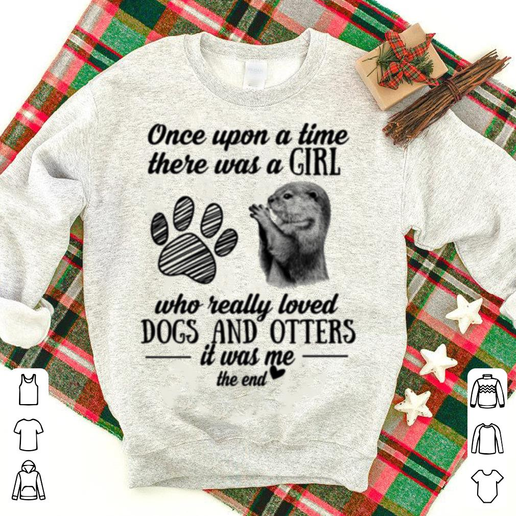 9e4bebe6f7018c Once upon a time there was a girl who really loved paw dogs and otters shirt