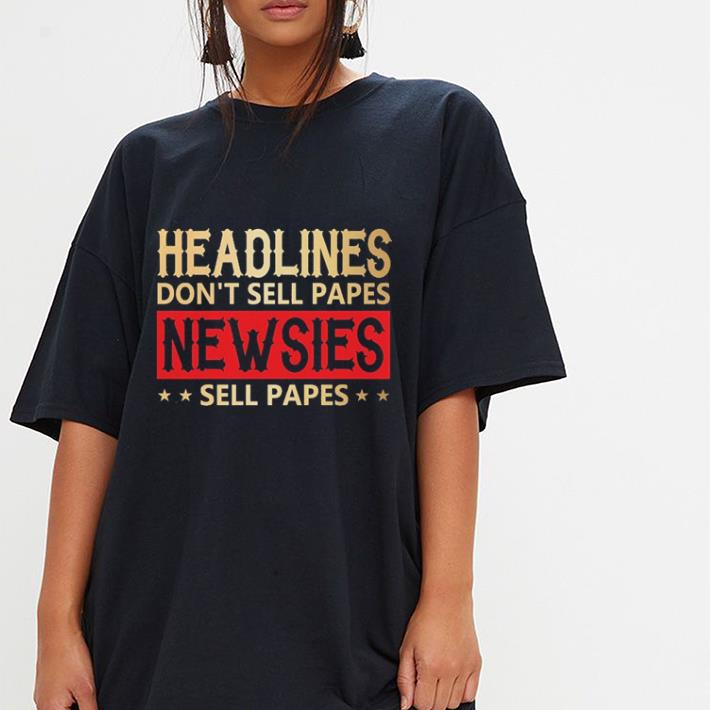 Headlines don't sell papes Newsies sell papes shirt