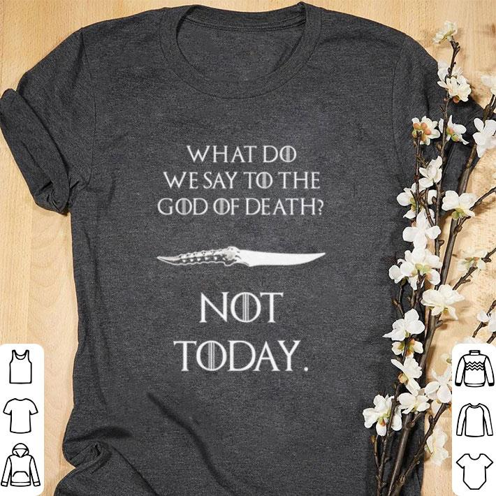 Nice What do we say to the god of death not today Catspaw Blade GOT shirt