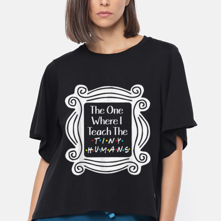 Original The One With The Tiny The One Where I Teach The Tiny Humans Shirt