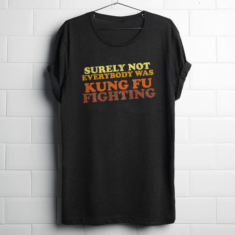 Surely Not Everybody Was Kung Fu Fighting vintage shirt 1 - Surely Not Everybody Was Kung Fu Fighting vintage shirt