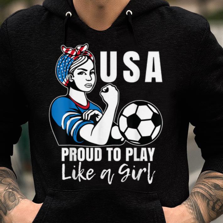 USA Womens Soccer Proud To Play Like A Girl shirt