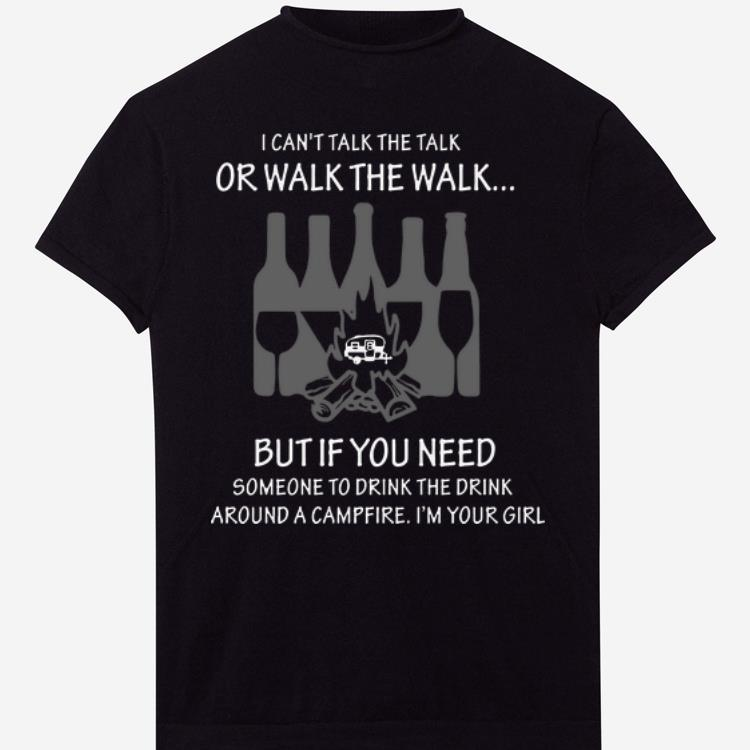 I Can't Talk The Talk Or Walk The Walk But If You Need Someone To Drink The Drink Around A Campfire shirt