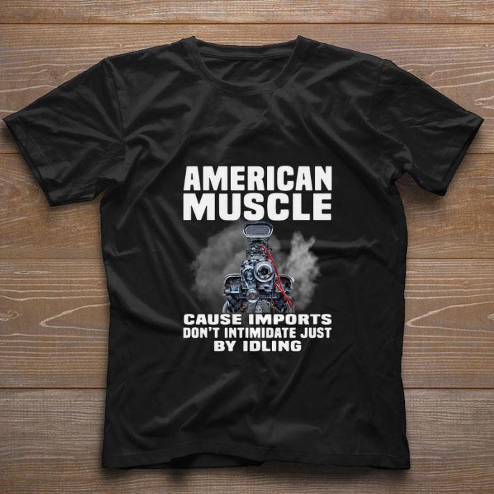 Nice American Muscle cause imports don't intimidate just by idling shirt