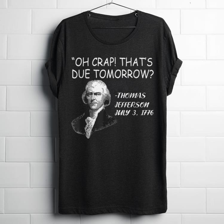 Oh Crap, That Due Tomorrow Thomas Jefferson July 3 1779 shirt