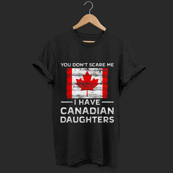 Original You Dont Scare Me I Have Canadian Daughters Shirt