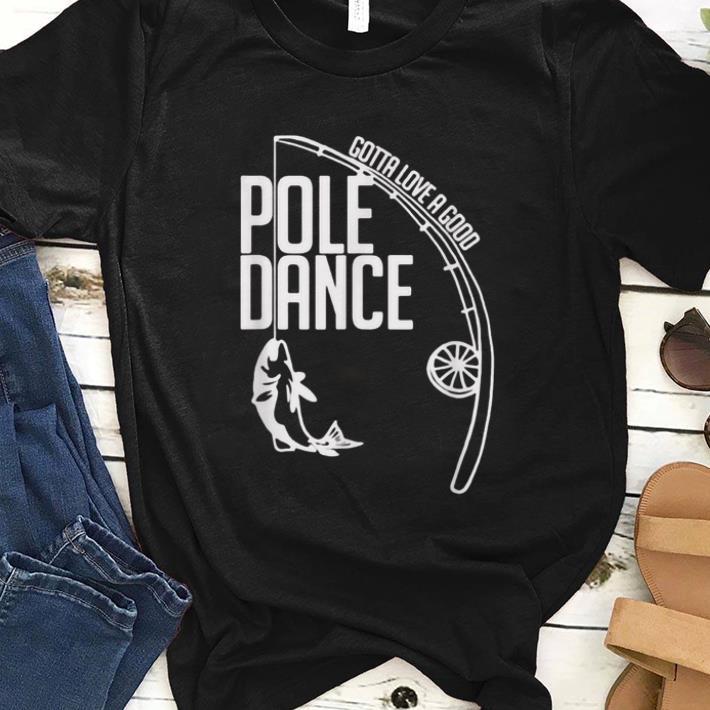 Premium Fishing Gotta love a good Pole dance Shirt