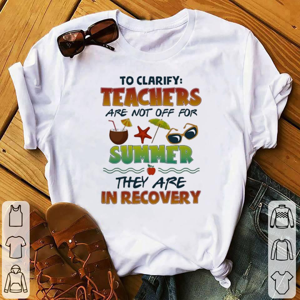 Pretty To clarify teachers are not off for summer they are in recovery shirt