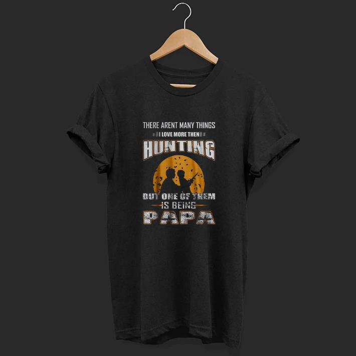There Ain't Many Things I Love More Than Hunting But One Of Them Is Being Papa shirt