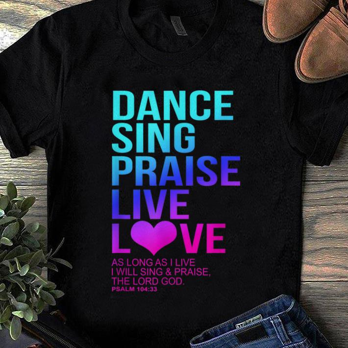 Awesome Dance Sing Praise Live Love- Psalm 104 Christian The Lord God shirt
