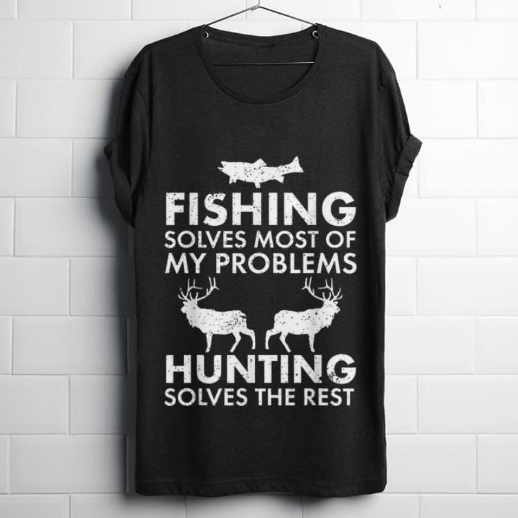 Hot Fishing Solves Most Of My Problems Hunting Solves The Rest shirt
