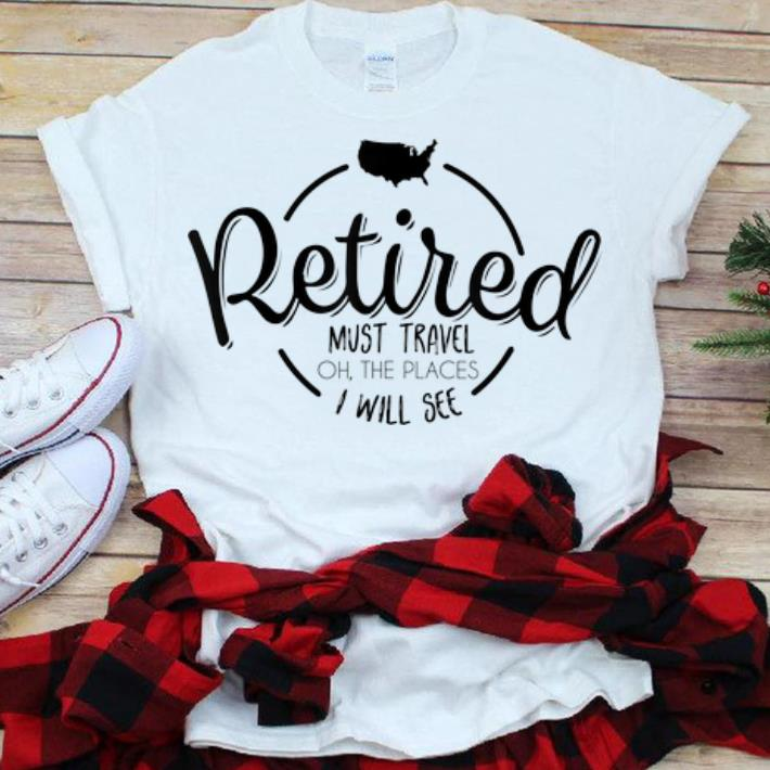 Official Retired Must Travel Oh The Places I Will See shirt