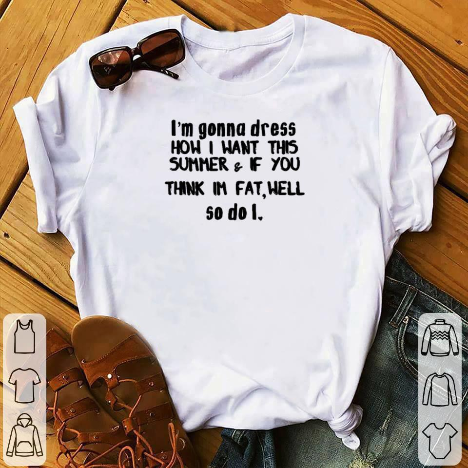 Original I'm gonna dress how i want this summer & if you think im fat well shirt