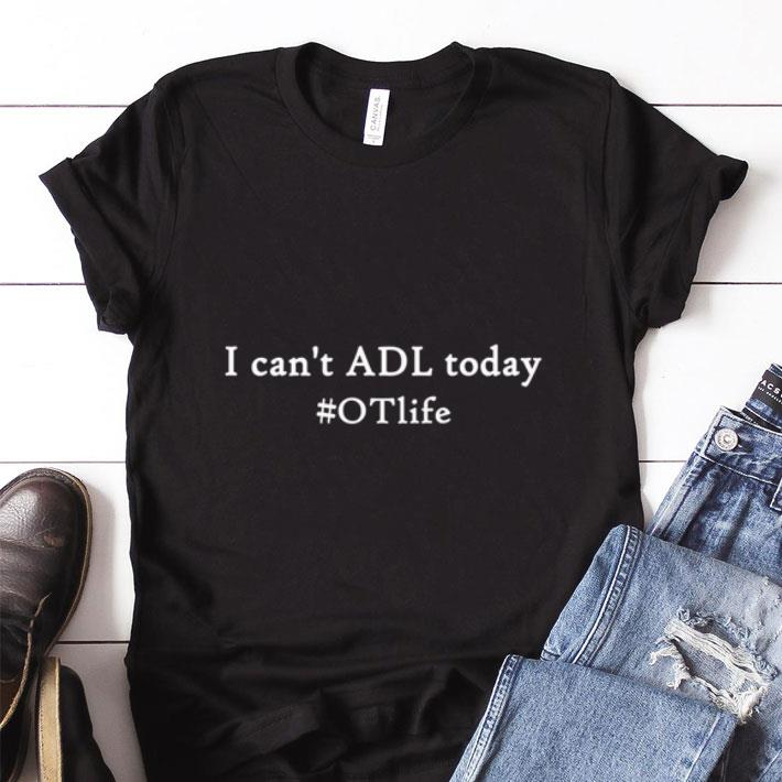 Pretty I can't ADL today #OTlife shirt