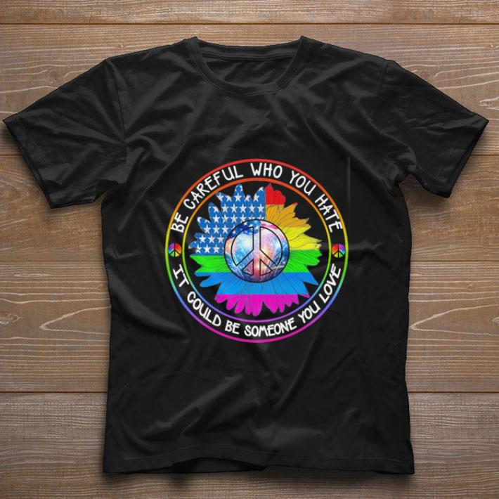 Pretty LGBT Hippie be careful who you hate it could be someone you love shirt