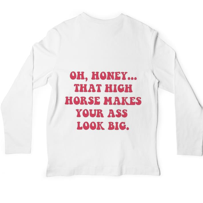 Pretty Oh honey that high horse makes your ass look big shirt 4 - Pretty Oh honey that high horse makes your ass look big shirt