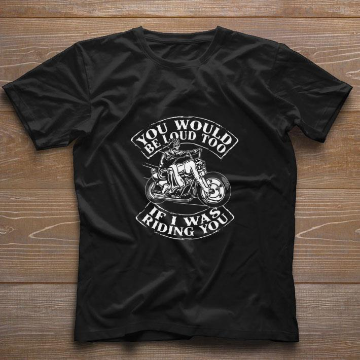 Pretty Skull Ride Motorcycle You would be loud too if i was riding you shirt