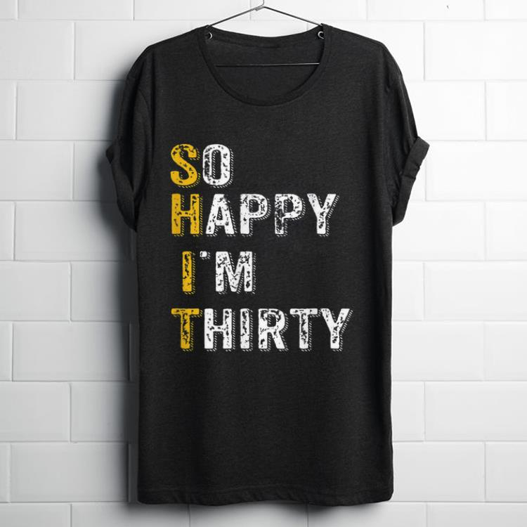 Pretty So Happy Im Thirty Funny 30th Birthday Gift shirt