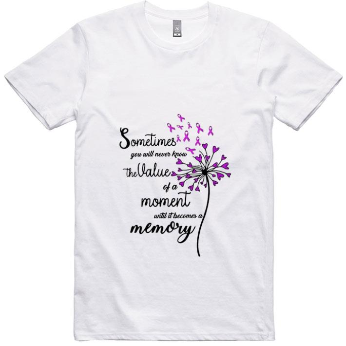 Pretty Sometimes you will never know the value of a moment until it shirt