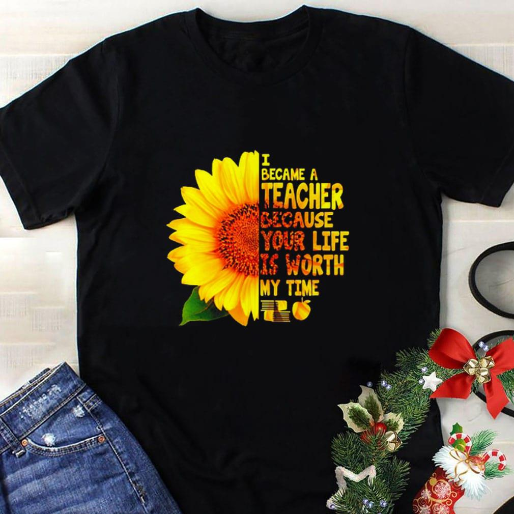 Pretty Sunflower I became a teacher because your life is worth my time shirt