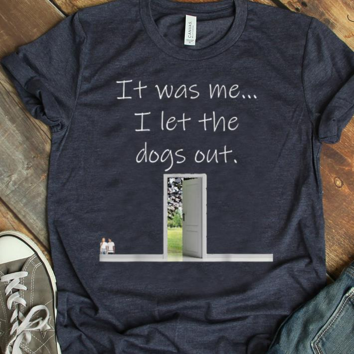 Hot It Was Me I Let The Dogs Out shirt