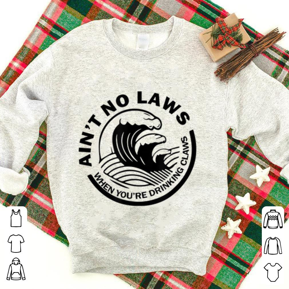 Nice Ain't No Laws When You're Drinking Claws shirt