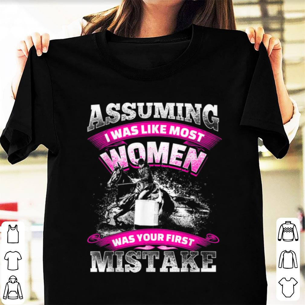 Nice Assuming I was Like most Women was your First Mistake shirt