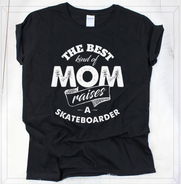 Nice The best Kind Of Mom Raises A Skateboarder shirt