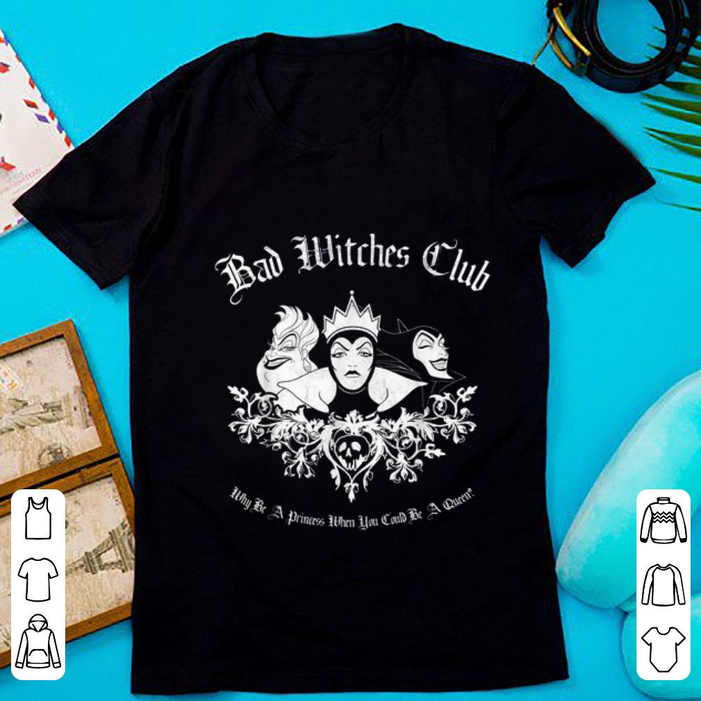 Official Disney Bad Witches Club Why be A Princess When You Could Be A Queen shirt