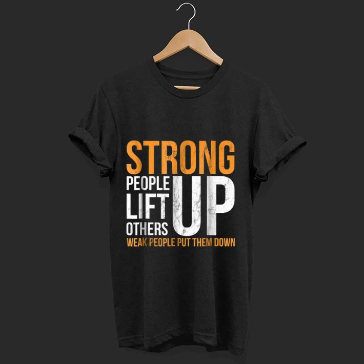 Official Strong people lift others up weak people put them down shirt