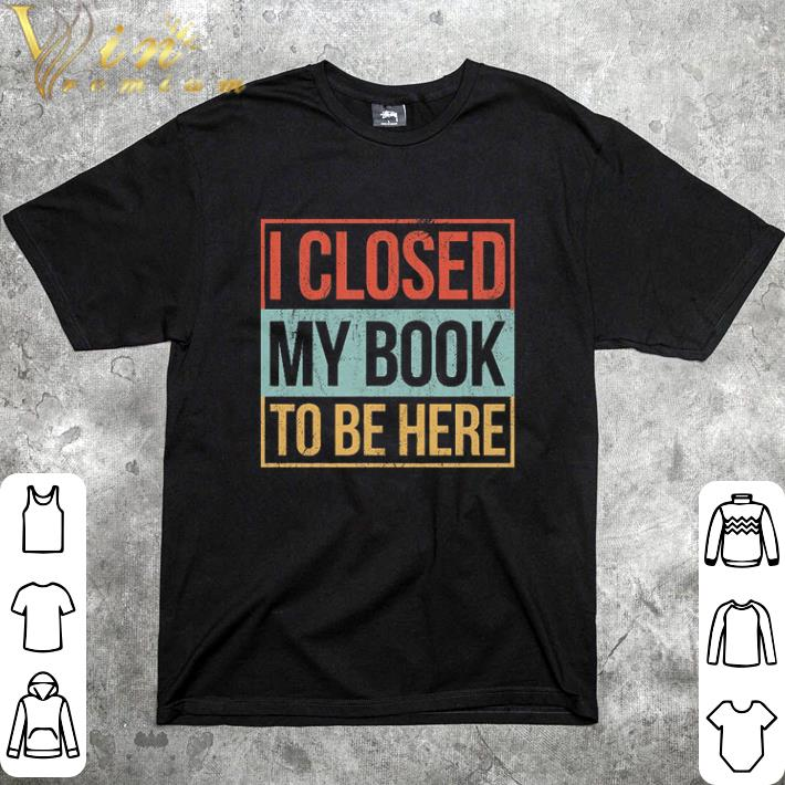 Original I closed my book to be here vintage shirt