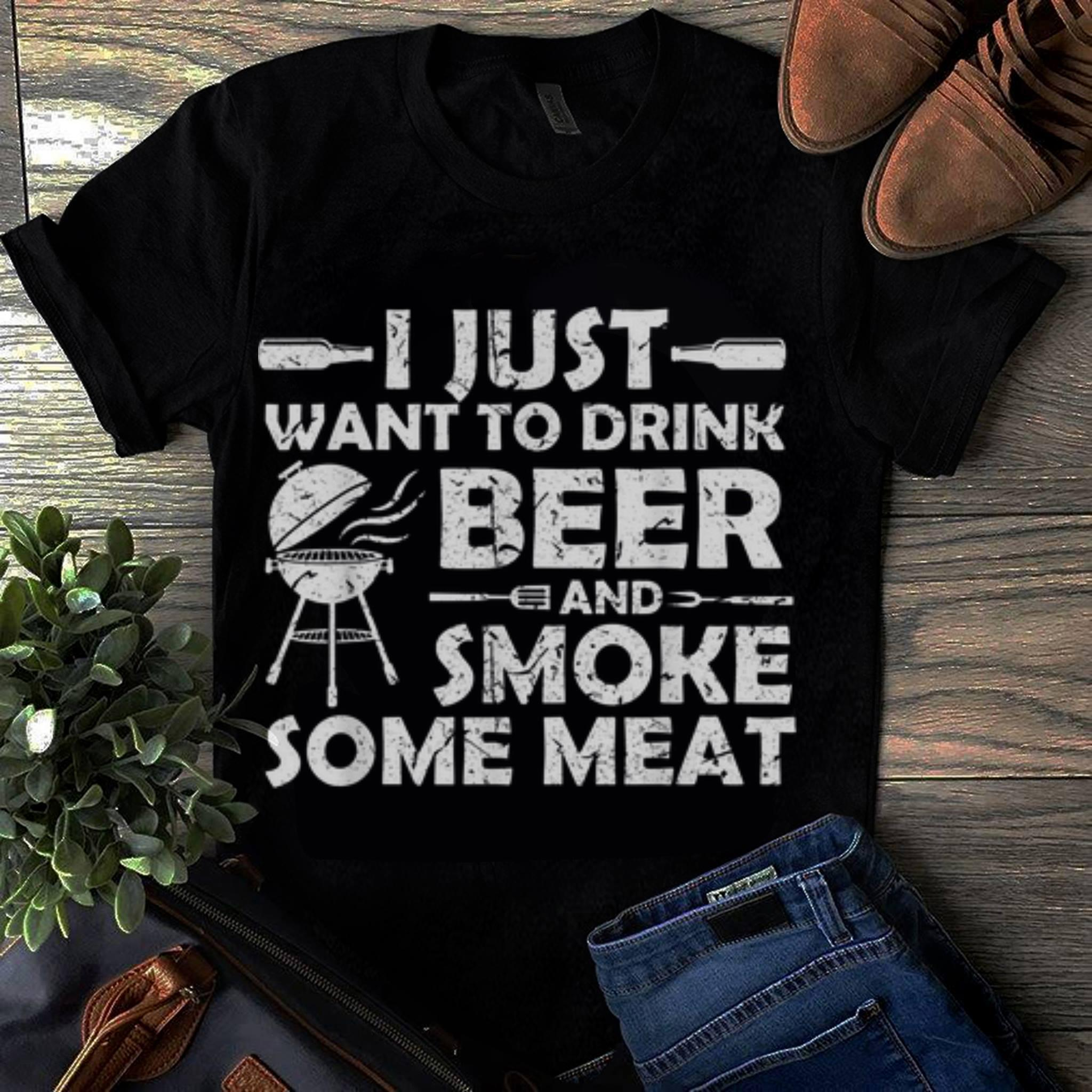 Original i Just Want To Drink Beer And Smoke Some meat shirt 1 - Original i Just Want To Drink Beer And Smoke Some meat shirt