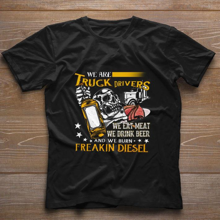 We are truck drivers we eat meat we drink beer freakin diesel shirt