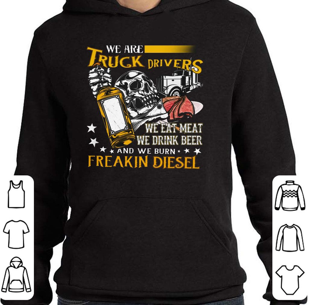 We are truck drivers we eat meat we drink beer freakin diesel shirt 4 - We are truck drivers we eat meat we drink beer freakin diesel shirt