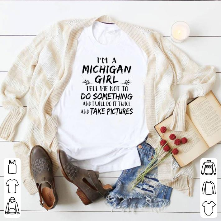 Awesome I m a Michigan girl and i will do it twice and take pictures shirt 4 - Awesome I'm a Michigan girl and i will do it twice and take pictures shirt