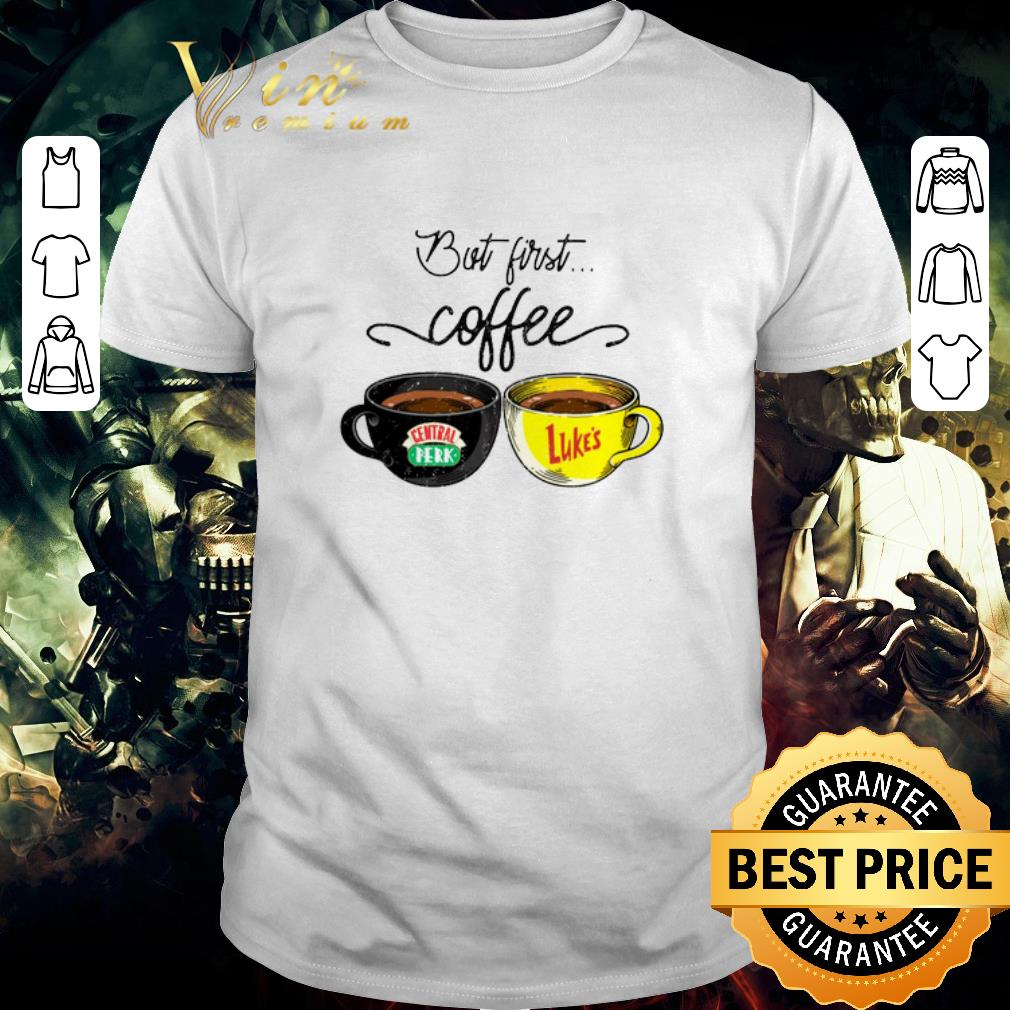 Awesome Original But first coffee Central Perk Luke's shirt