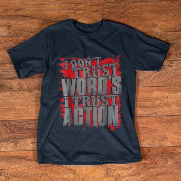 Hot I Don't Trust Words I Trust Action shirt