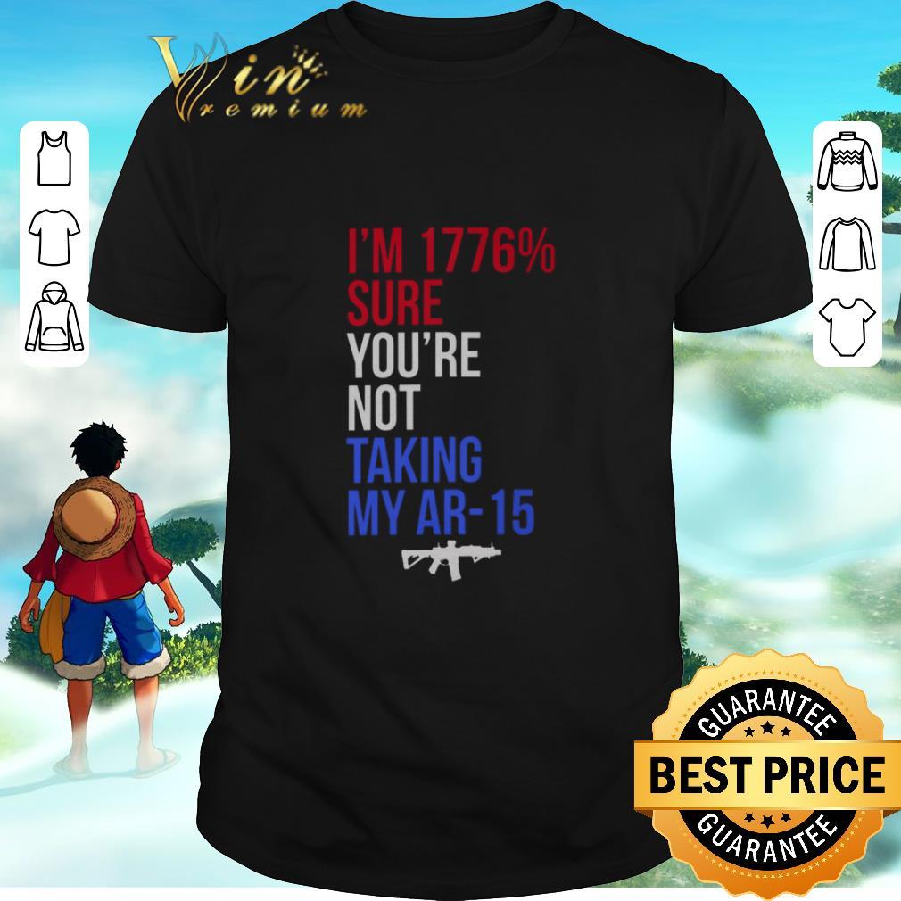 Hot I'm 1776% Sure You're Not Taking My AR-15 Gun shirt