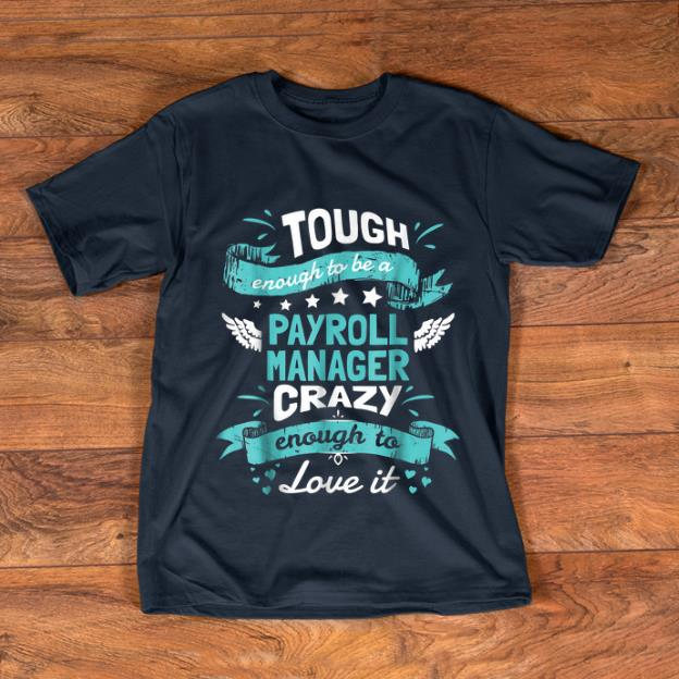 Hot Tough Enough To Be A Payroll Manager Crazy Enough To Love It shirt