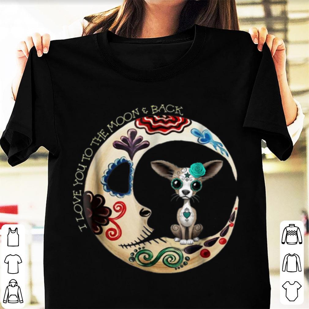 Nice I Love You To The Moon & Back Halloween Chihuahua Sugar Skull shirt