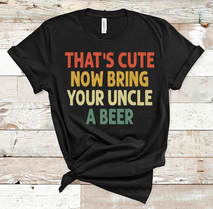 Nice Vintage That's Cute Now Bring Your Uncle A Beer shirt