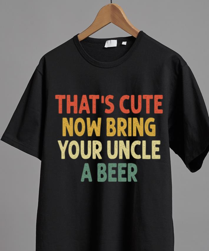 Nice Vintage That S Cute Now Bring Your Uncle A Beer Shirt 2 1.jpg