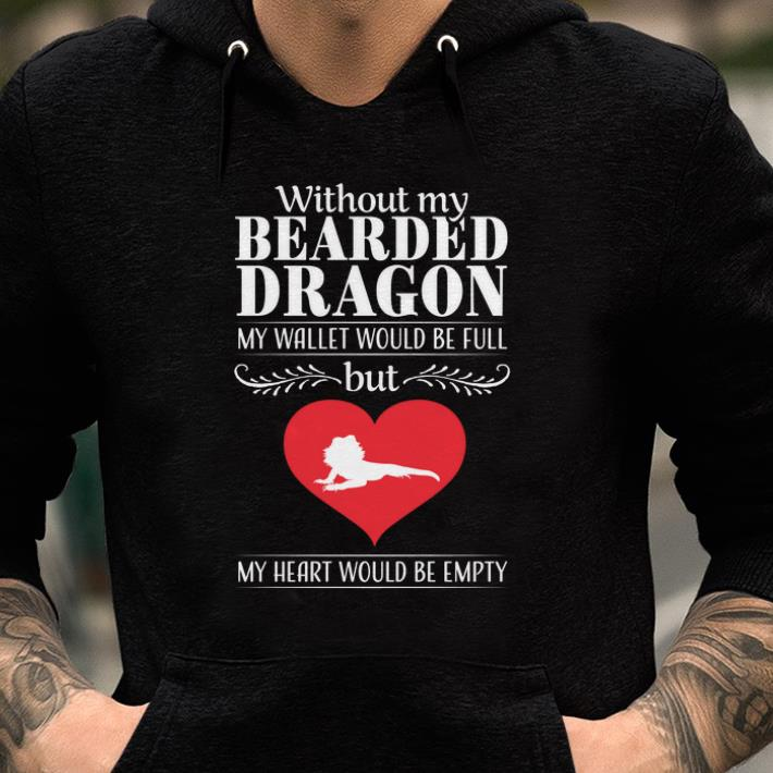 Nice Without My Bearded Dragon My Wallet Would Be Full But My Heart Would Be Empty Lizard shirts