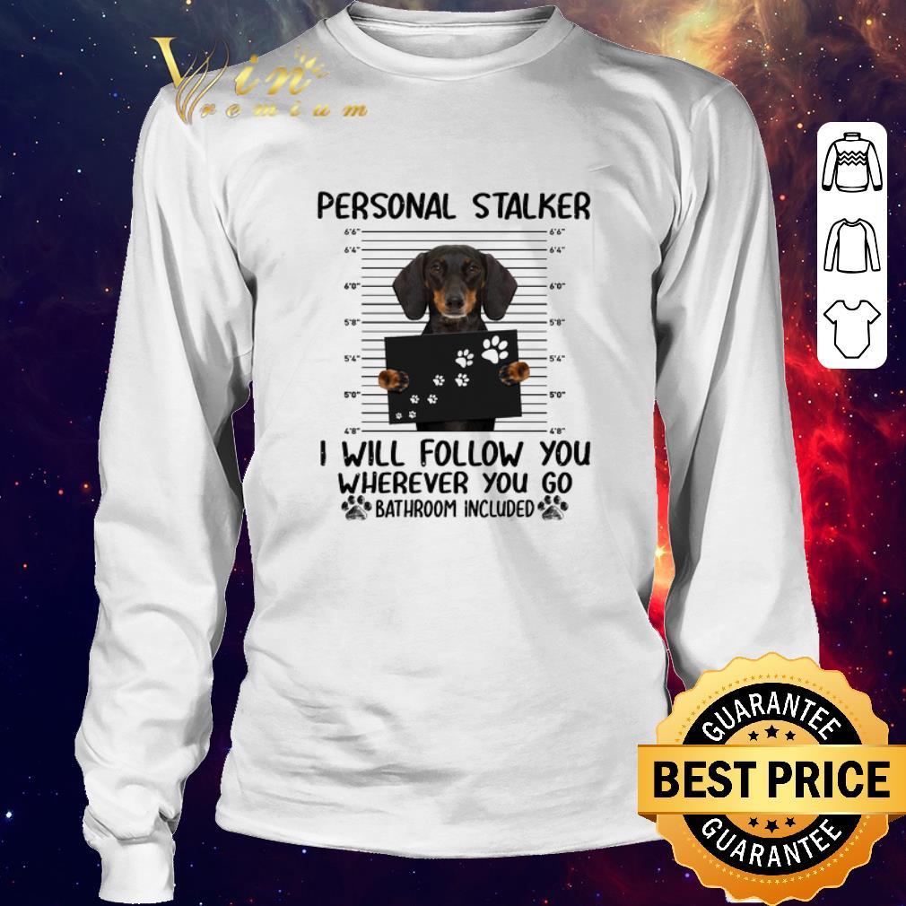 Original Dachshund personal stalker i will follow you wherever you go shirt